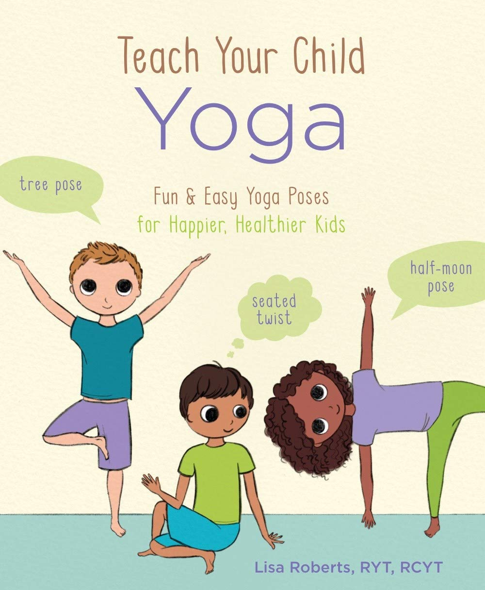 Teach Your Child Yoga Fun Easy Yoga Poses For Happier Healthier Kids Roberts Lisa 9781454933465 Amazon Com Books