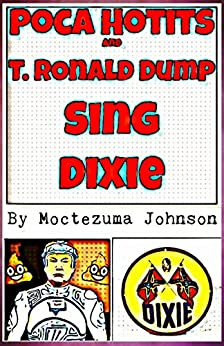 Poca Hotits and T. Ronald Dump Sing Dixie: The Smutpunk Story of the Republican Meltdown by [Johnson, Moctezuma]