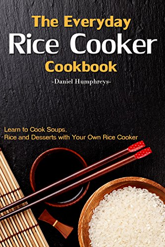 The Everyday Rice Cooker Cookbook: Learn to Cook Soups, Rice and Desserts with Your Own Rice Cooker by Daniel Humphreys
