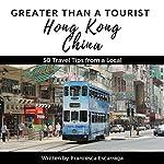 Greater Than a Tourist: Hong Kong, China: 50 Travel Tips from a Local   Greater Than a Tourist,Francesca Escarraga