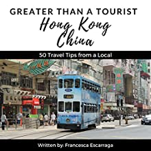 Greater Than a Tourist: Hong Kong, China: 50 Travel Tips from a Local Audiobook by Francesca Escarraga, Greater Than a Tourist Narrated by John Fiore