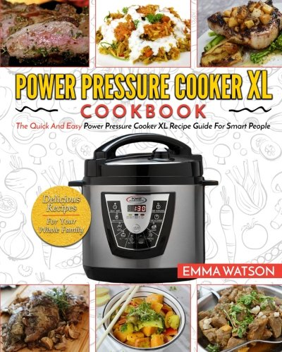 Power Pressure Cooker XL Cookbook: The Quick And Easy Power Pressure Cooker XL Recipe Guide For Smart People – Delicious Recipes For Your Whole Family by Emma Watson