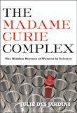 The Madame Curie Complex: The Hidden History of Women in Science (Women Writing Science)