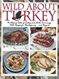 Wild about Turkey: Tantalizing Tastes of Turkey and All the Trimmings, Withrecipes for Thanksgiving...and Beyond