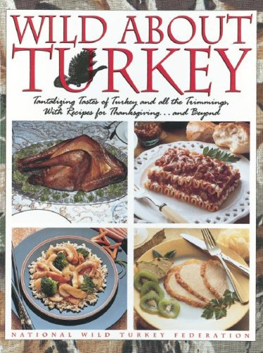 Wild about Turkey: Tantalizing Tastes of Turkey and All the Trimmings, Withrecipes for Thanksgiving...and Beyond by National Wild Turkey Federation