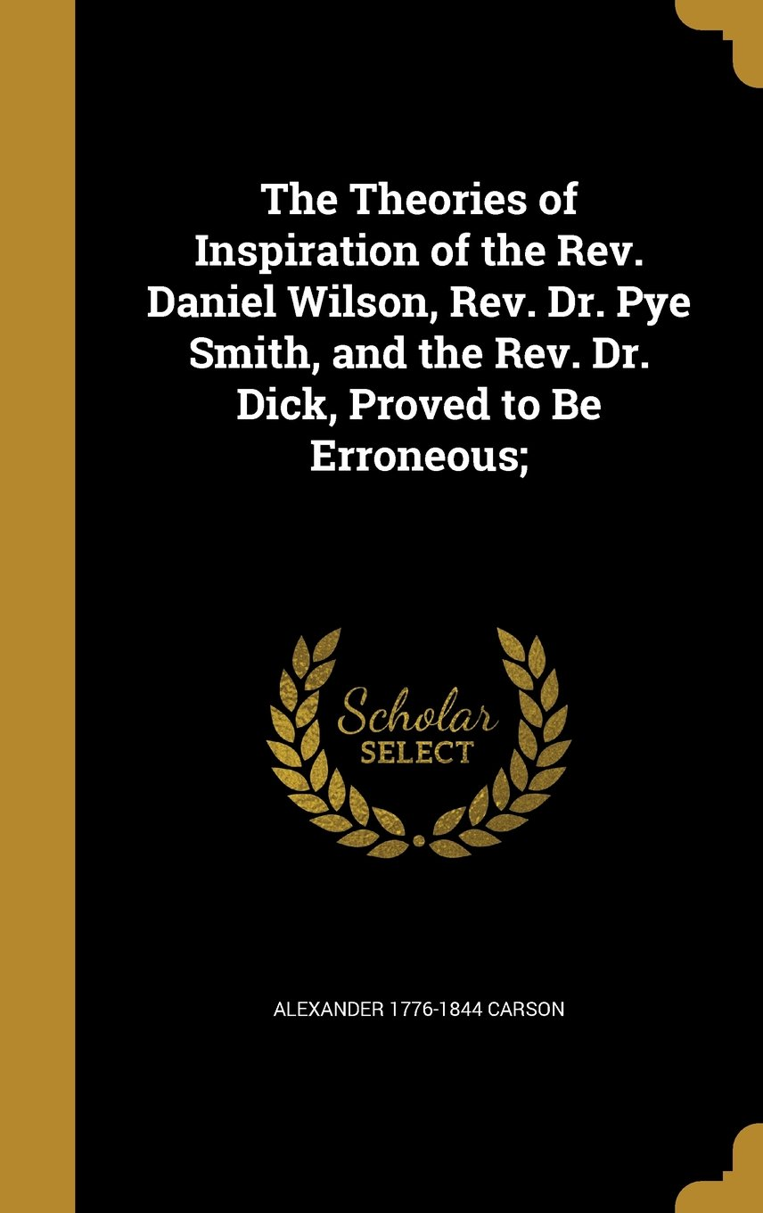 The Theories of Inspiration of the REV. Daniel Wilson, REV. Dr. Pye Smith, and the REV. Dr. Dick, Proved to Be Erroneous; pdf epub