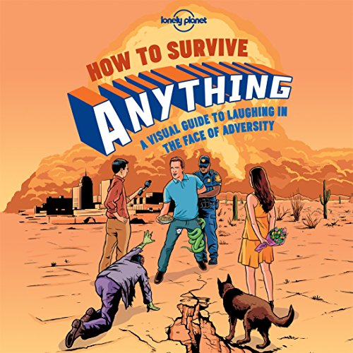 How to Survive Anything: A Visual Guide to Laughing in the Face of Adversity (Lonely Planet Pictorials)