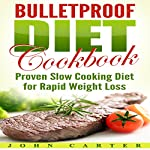 Bulletproof Diet Cookbook: Proven Slow Cooking Diet for Rapid Weight Loss | John Carter