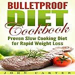Bulletproof Diet Cookbook: Proven Slow Cooking Diet for Rapid Weight Loss | John Carter