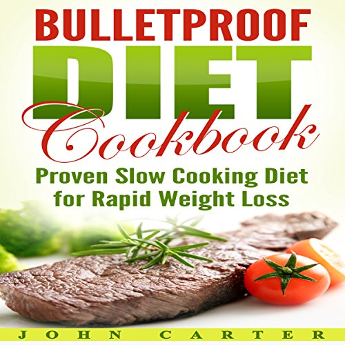 Bulletproof Diet Cookbook: Proven Slow Cooking Diet for Rapid Weight Loss by John Carter