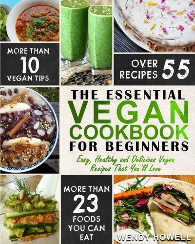Vegan Cookbook For Beginners: The Essential Vegan Cookbook – Easy, Healthy and Delicious Vegan Recipes That You'll Love by Wendy Howell