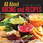 All About Juicing and Recipes: Check out the Amazing Juicing Tips Today | Tom Miller