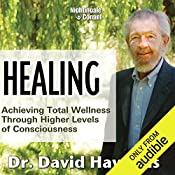 Healing: Achieving Total Wellness Through Higher Levels of Consciousness   Dr. David Hawkins