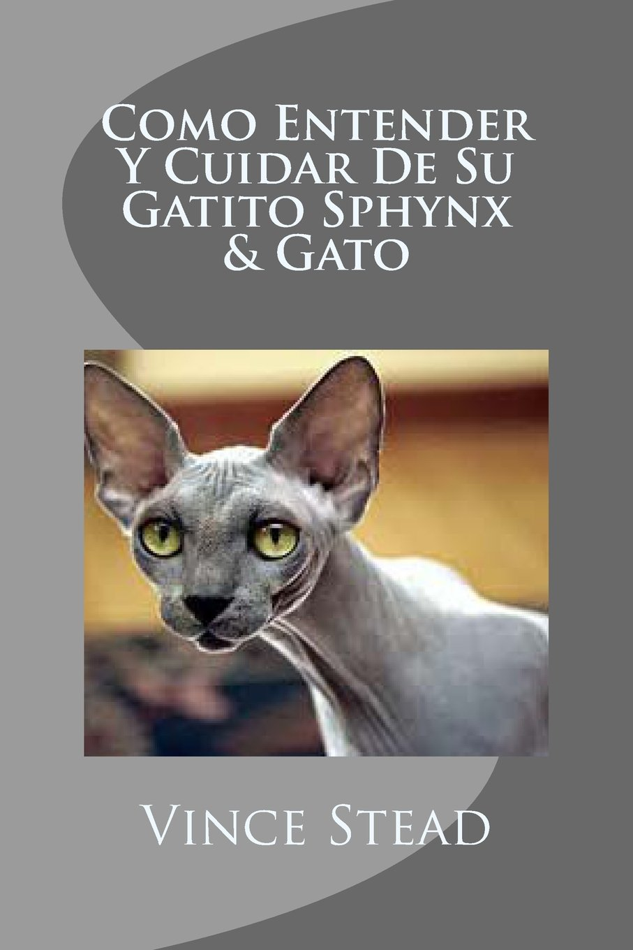 Como Entender Y Cuidar De Su Gatito Sphynx & Gato (Spanish Edition): Vince Stead: 9781497316669: Amazon.com: Books