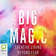 Big Magic: Creative Living Beyond Fear Audiobook by Elizabeth Gilbert Narrated by Elizabeth Gilbert