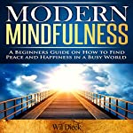 Modern Mindfulness: A Beginners Guide on How to Find Peace and Happiness in a Busy World | Wil Dieck