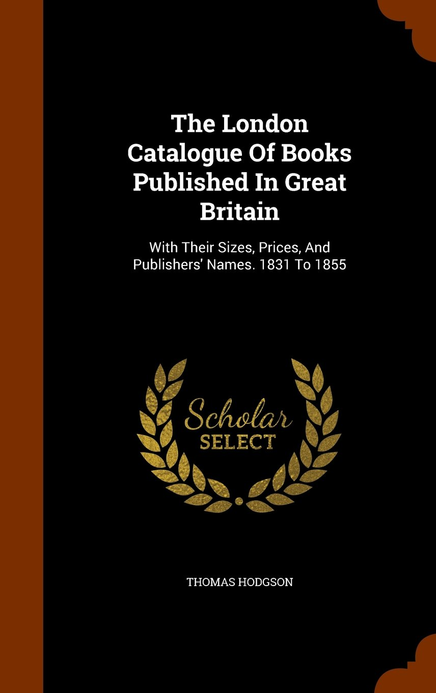 Download The London Catalogue Of Books Published In Great Britain: With Their Sizes, Prices, And Publishers' Names. 1831 To 1855 pdf epub