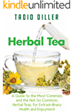 Herbal Teas: A Guide to the Most Common, and the Not So Common, Herbal Teas, for Extraordinary Health and Enjoyment…