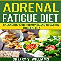 Adrenal Fatigue Diet:: Balancing Your Hormones and Boosting Your Energy Audiobook by Sherry S. Williams Narrated by Alex Lancer