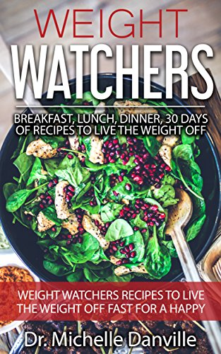 Weight Watchers: Breakfast, Lunch, Dinner, 30 days of Recipes to Live the Weight Off: Weight Watchers recipes to live the weight off fast for a happy healthy ... healthy eating and weight loss Book 1) by Dr. Michelle Danville