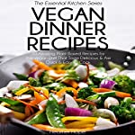 Vegan Dinner Recipes: 30 Amazing Plant Based Recipes for the Vegan Diet That Taste Delicious & Are Quick & Easy to Cook: Essential Kitchen Series, Book 31 | Heather Hope