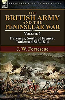 The British Army and the Peninsular War: Volume 6-Pyrenees, South of France, Toulouse:1813-1814
