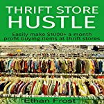 Thrift Store Hustle: Easily Make $1000+ a Month Profit Buying Items at Thrift Stores (to Flip and Sell on Amazon and eBay) | Ethan Frost