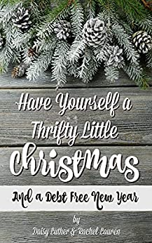 Have Yourself a Thrifty Little Christmas: And a Debt-Free New Year by [Luther, Daisy, Lauren, Rachel]