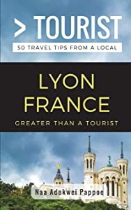 Greater Than a Tourist- Lyon France: 50 Travel Tips from a Local