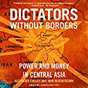 Dictators Without Borders: Power and Money in Central Asia Audiobook by Alexander A. Cooley, John Heathershaw Narrated by Jonathan Yen