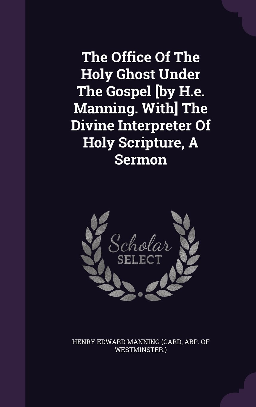 Download The Office of the Holy Ghost Under the Gospel [By H.E. Manning. With] the Divine Interpreter of Holy Scripture, a Sermon ebook
