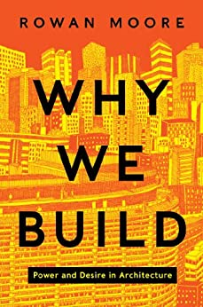 Why We Build: Power and Desire in Architecture by [Moore, Rowan]