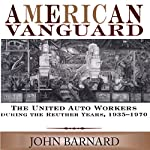American Vanguard: The United Auto Workers During the Reuther Years, 1935-1970 | John Barnard
