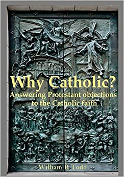 Book Why Catholic?: Answering Protestant Objections To Catholicism
