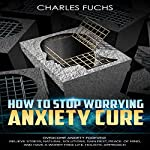 How to Stop Worrying Anxiety Cure: Overcome Anxiety Forever!: Relieve Stress, Natural Solutions, Gain Rest, Peace of Mind, and Have a Worry Free Life. Holistic Approach. | Charles Fuchs