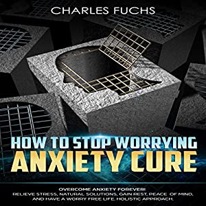 How to Stop Worrying Anxiety Cure: Overcome Anxiety Forever! Audiobook