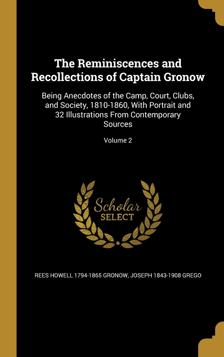 Read Online The Reminiscences and Recollections of Captain Gronow: Being Anecdotes of the Camp, Court, Clubs, and Society, 1810-1860, with Portrait and 32 Illustrations from Contemporary Sources; Volume 2 ebook