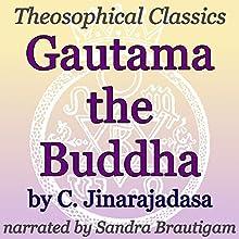 Gautama the Buddha: Theosophical Classics Audiobook by C. Jinarajadasa Narrated by Sandra Brautigam