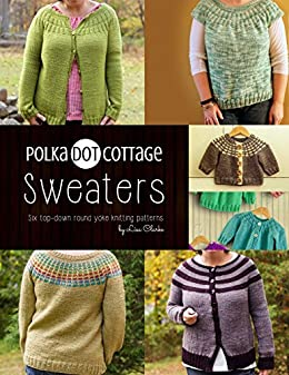 b1ffcc4f19 Polka Dot Cottage Sweaters  A collection of top down round yoke patterns to  knit by