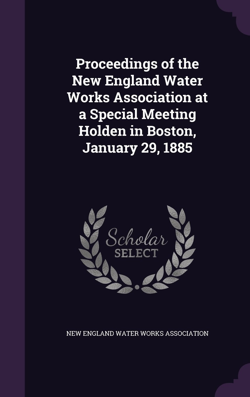 Read Online Proceedings of the New England Water Works Association at a Special Meeting Holden in Boston, January 29, 1885 PDF ePub book