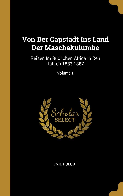 Von Der Capstadt Ins Land Der Maschakulumbe: Reisen Im Südlichen Africa in Den Jahren 1883-1887; Volume 1