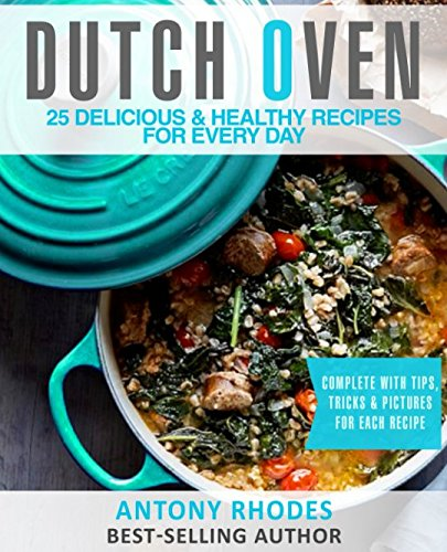 Dutch Oven: 25 Handpicked, Delicious & Healthy Recipes For Every Day by Antony Rhodes
