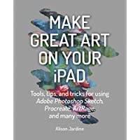 Make Great Art on Your iPad: Top tips and tricks for using Procreate, ArtRage, Adobe Photoshop, Sketch and many more