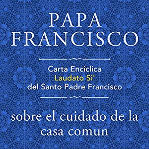 Carta Enciclica Laudato Si' del Santo Padre Francisco sobre el cuidado de la casa comun Audiobook by  Papa Francisco Narrated by Gustavo Dardes