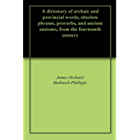 A dictonary of archaic and provincial words, obsolete phrases, proverbs, and ancient customs, from the fourteenth century