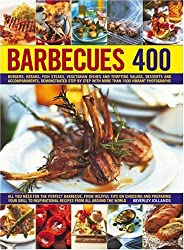 Barbecues 400: Burgers, Kebabs, Fish Steaks, Vegetarian Dishes, Side Salads, Dips, Accompaniments and Desserts, Demonstrated Step-by-step with More Than 1500 Vibrant Photographs