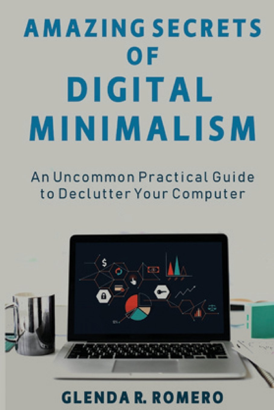 Amazing Secrets of Digital Minimalism: An Uncommon Practical Guide to Declutter Your Computer pdf epub