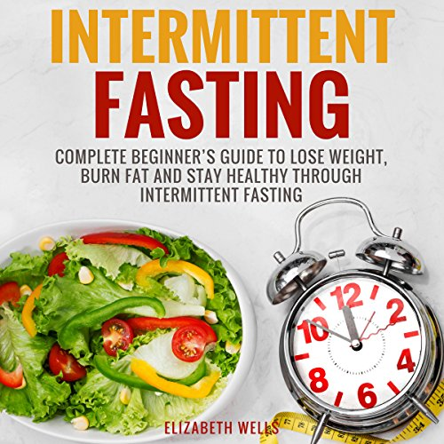 Intermittent Fasting: Complete Beginner's Guide to Lose Weight, Burn Fat and Stay Healthy Through Intermittent Fasting by Elizabeth Wells