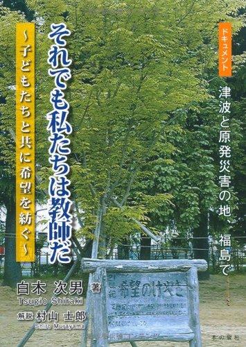 Soredemo watashitachi wa kyoshi da : Dokyumento tsunami to genpatsu saigai no chi fukushima de : Kodomotachi to tomo ni kibo o tsumugu. pdf epub