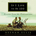 If I Live to Be 100: Lessons from the Centenarians | Neenah Ellis